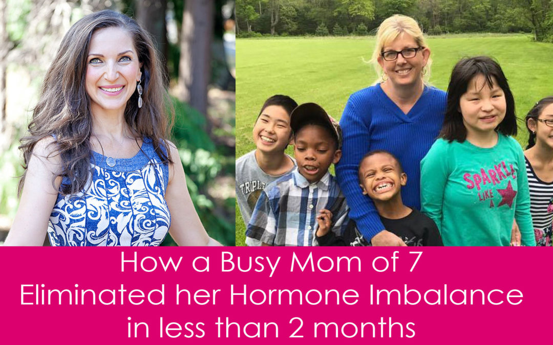 How a Busy Mom of 7 Eliminated her Hormone Imbalance in less than 2 months