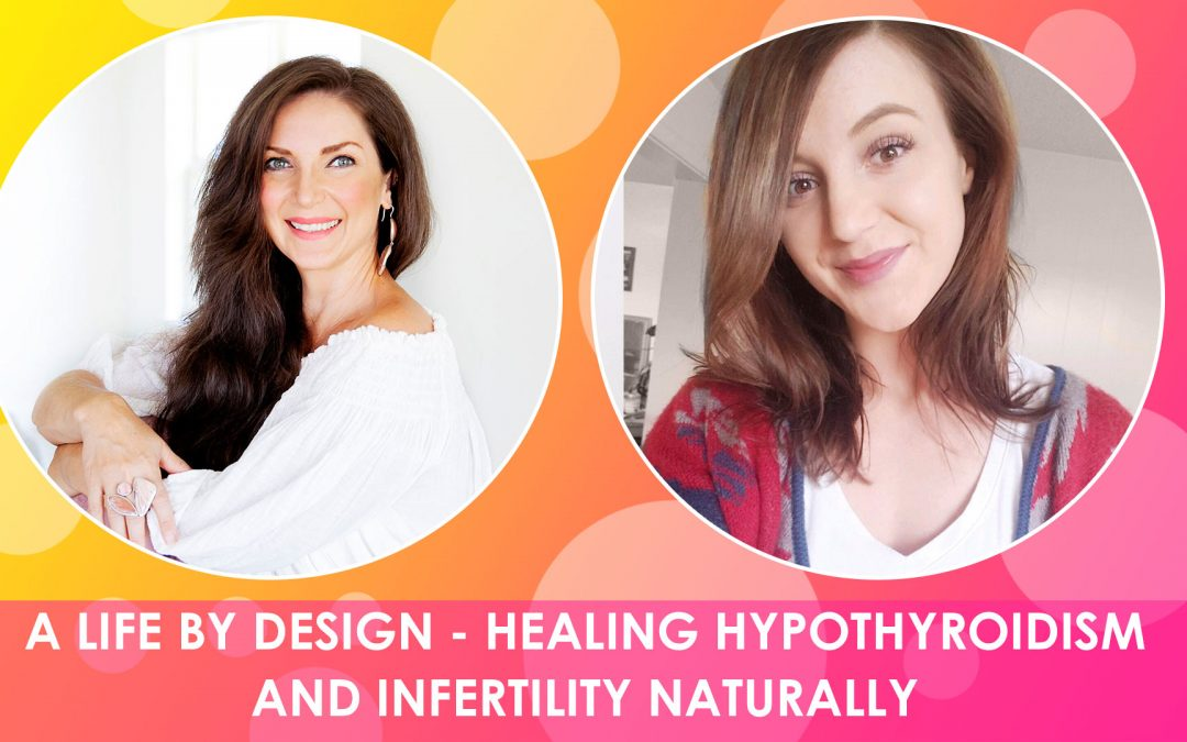 A LIFE BY DESIGN – HEALING HYPOTHYROIDISM AND INFERTILITY NATURALLY